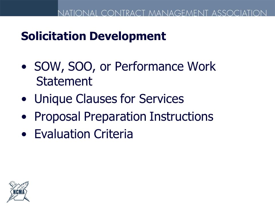 Solicitation Development SOW, SOO, or Performance Work Statement Unique Clauses for Services Proposal Preparation Instructions Evaluation Criteria