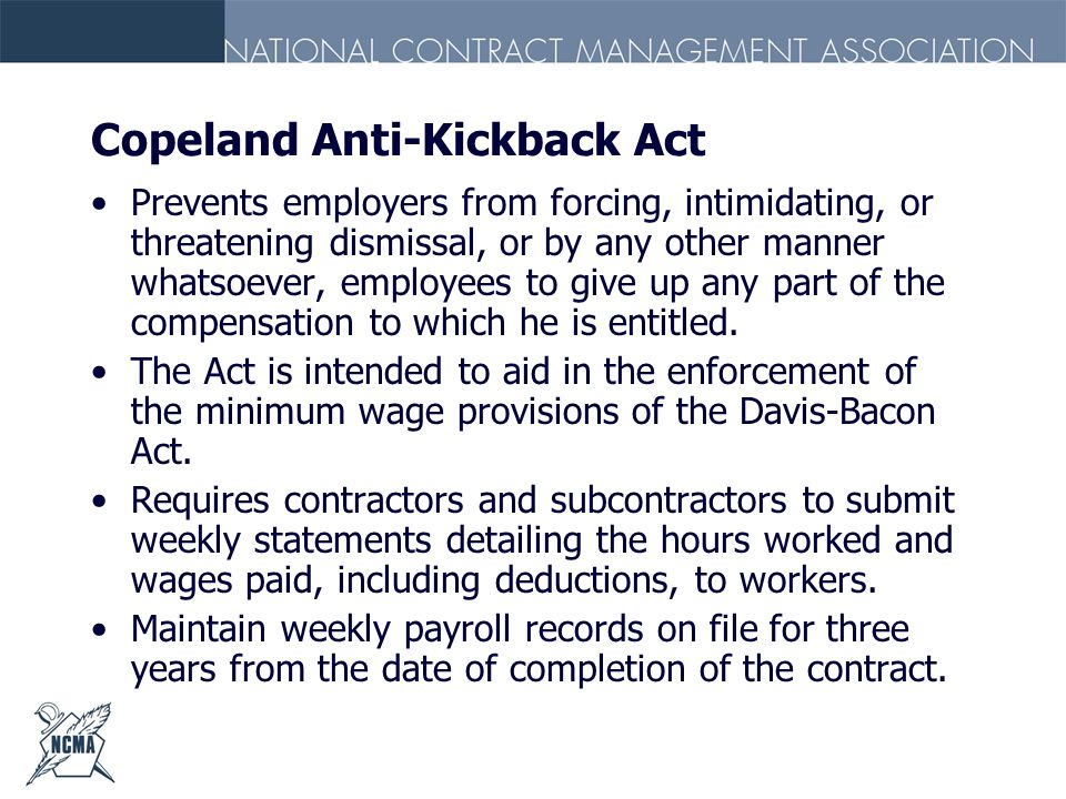 Copeland Anti-Kickback Act Prevents employers from forcing, intimidating, or threatening dismissal, or by any other manner whatsoever, employees to gi