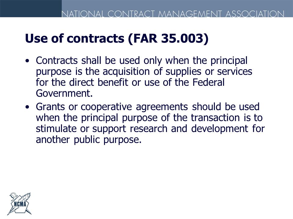 Use of contracts (FAR 35.003) Contracts shall be used only when the principal purpose is the acquisition of supplies or services for the direct benefi