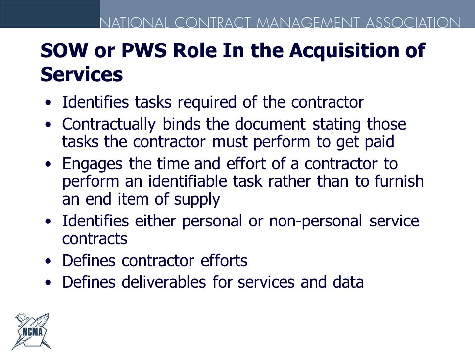 SOW or PWS Role In the Acquisition of Services Identifies tasks required of the contractor Contractually binds the document stating those tasks the co