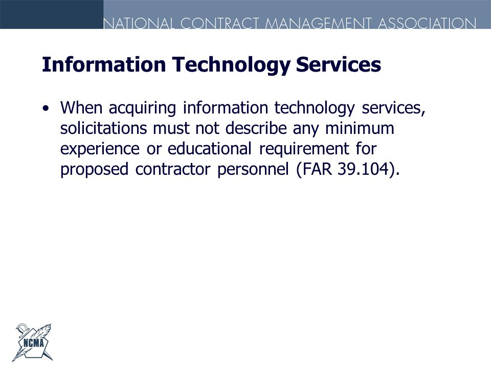 Information Technology Services When acquiring information technology services, solicitations must not describe any minimum experience or educational