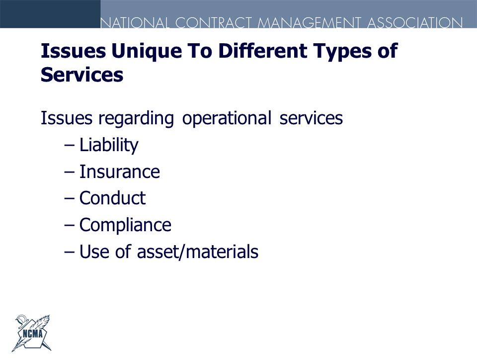 Issues Unique To Different Types of Services Issues regarding operational services –Liability –Insurance –Conduct –Compliance –Use of asset/materials