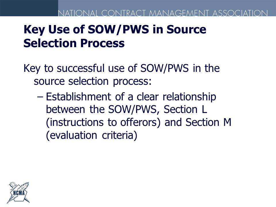 Key Use of SOW/PWS in Source Selection Process Key to successful use of SOW/PWS in the source selection process: –Establishment of a clear relationshi