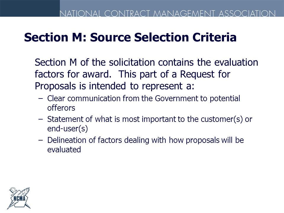 Section M: Source Selection Criteria Section M of the solicitation contains the evaluation factors for award. This part of a Request for Proposals is