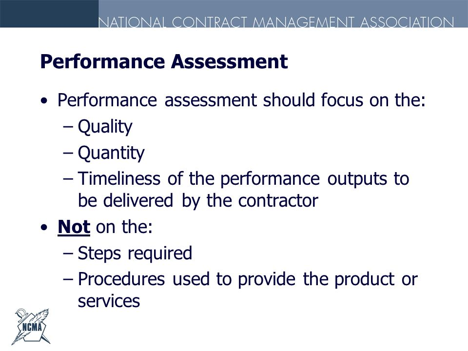 Performance Assessment Performance assessment should focus on the: –Quality –Quantity –Timeliness of the performance outputs to be delivered by the co