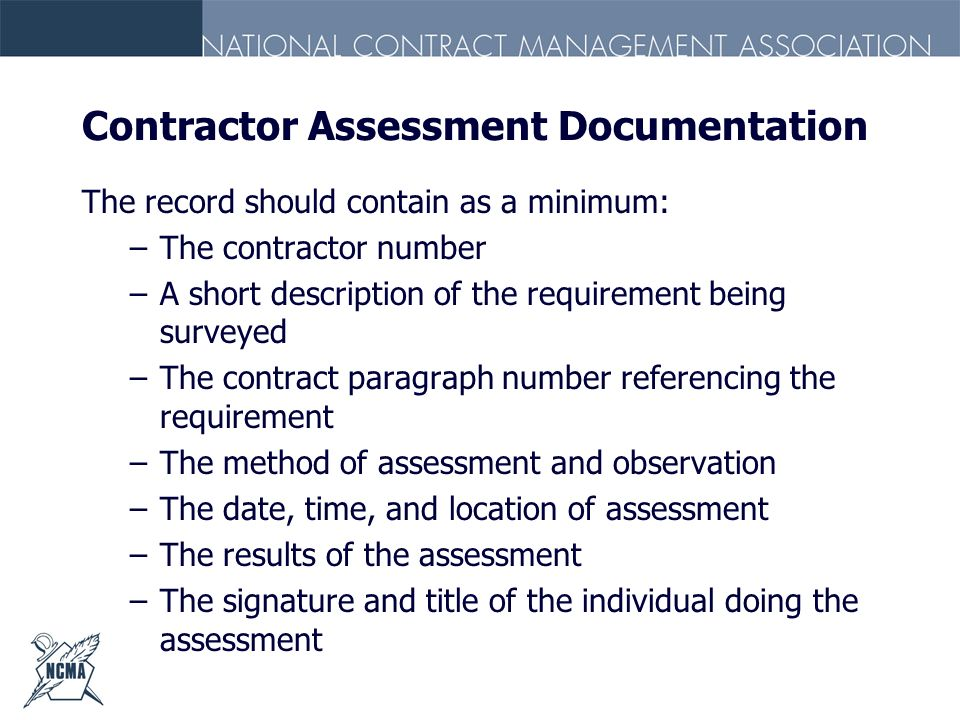 Contractor Assessment Documentation The record should contain as a minimum: –The contractor number –A short description of the requirement being surve