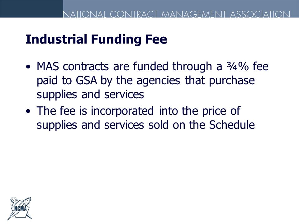 Industrial Funding Fee MAS contracts are funded through a ¾% fee paid to GSA by the agencies that purchase supplies and services The fee is incorporat