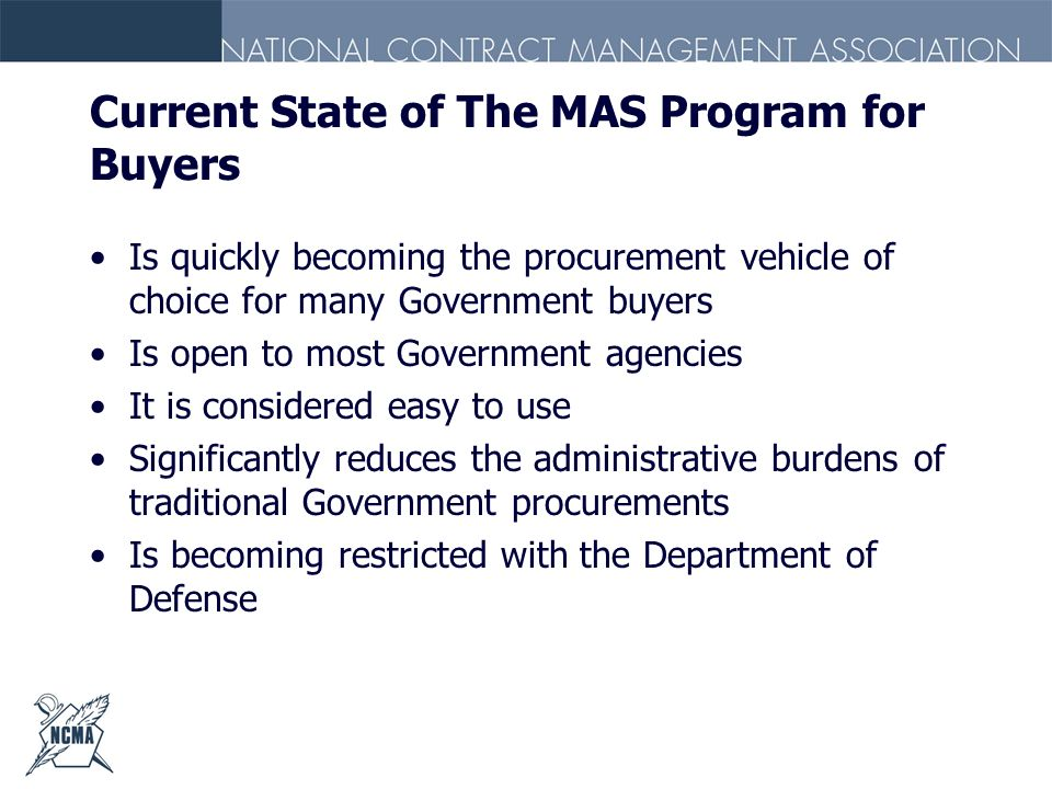 Current State of The MAS Program for Buyers Is quickly becoming the procurement vehicle of choice for many Government buyers Is open to most Governmen
