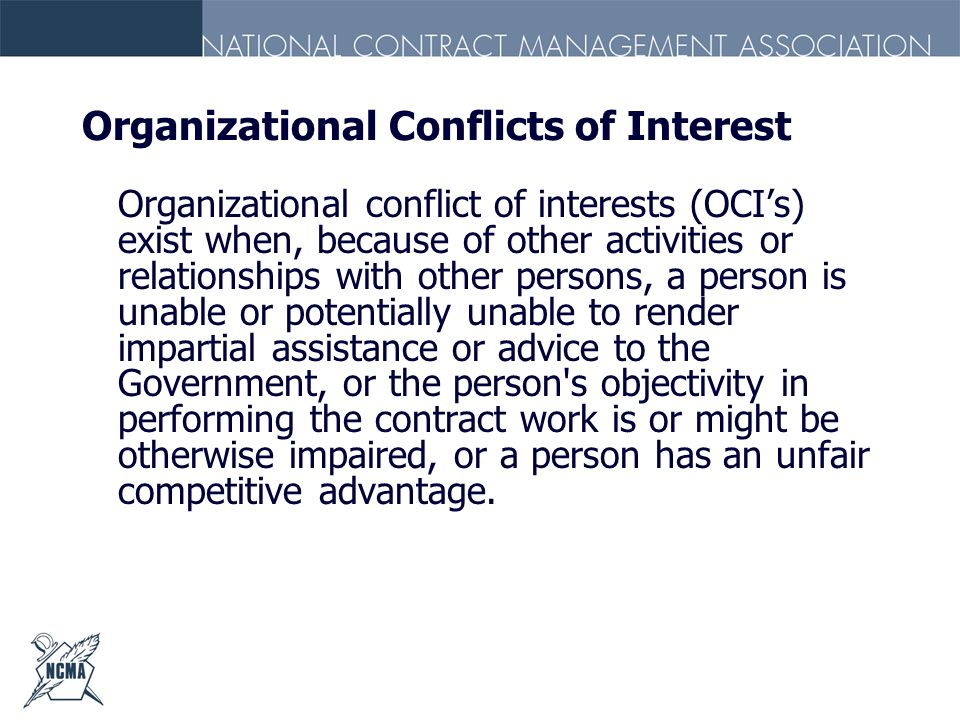 Organizational Conflicts of Interest Organizational conflict of interests (OCIs) exist when, because of other activities or relationships with other p