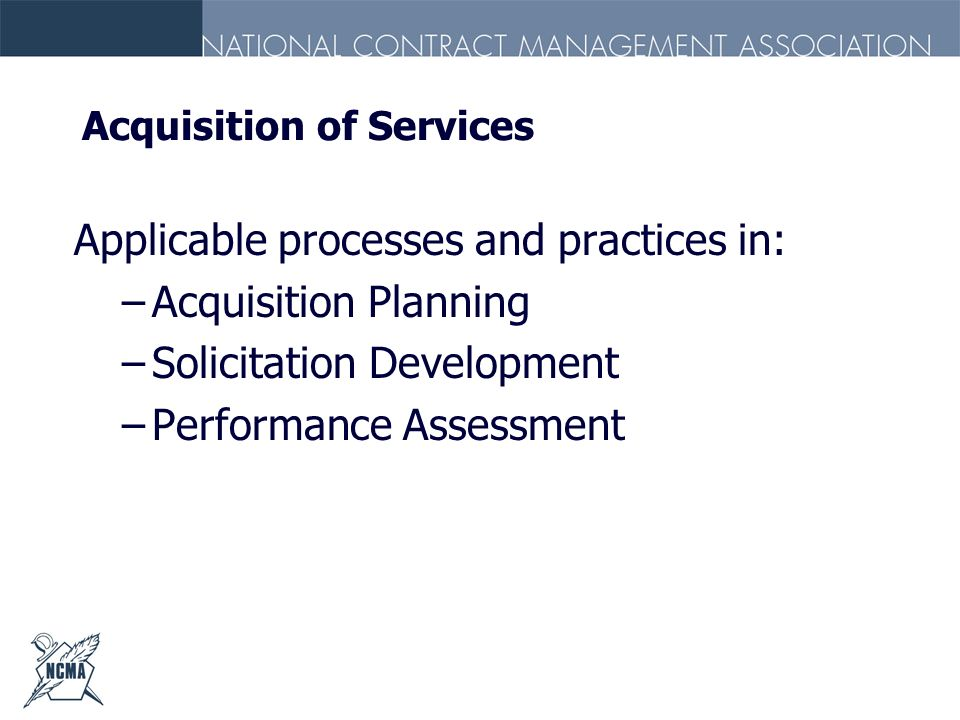 Acquisition of Services Applicable processes and practices in: –Acquisition Planning –Solicitation Development –Performance Assessment