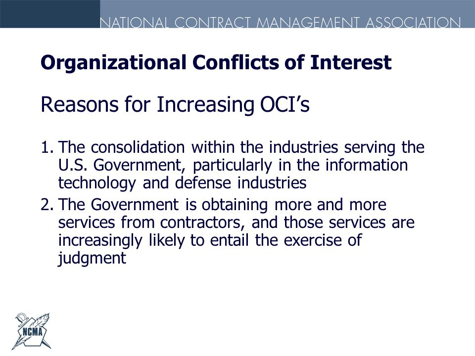 Organizational Conflicts of Interest Reasons for Increasing OCIs 1.The consolidation within the industries serving the U.S. Government, particularly i