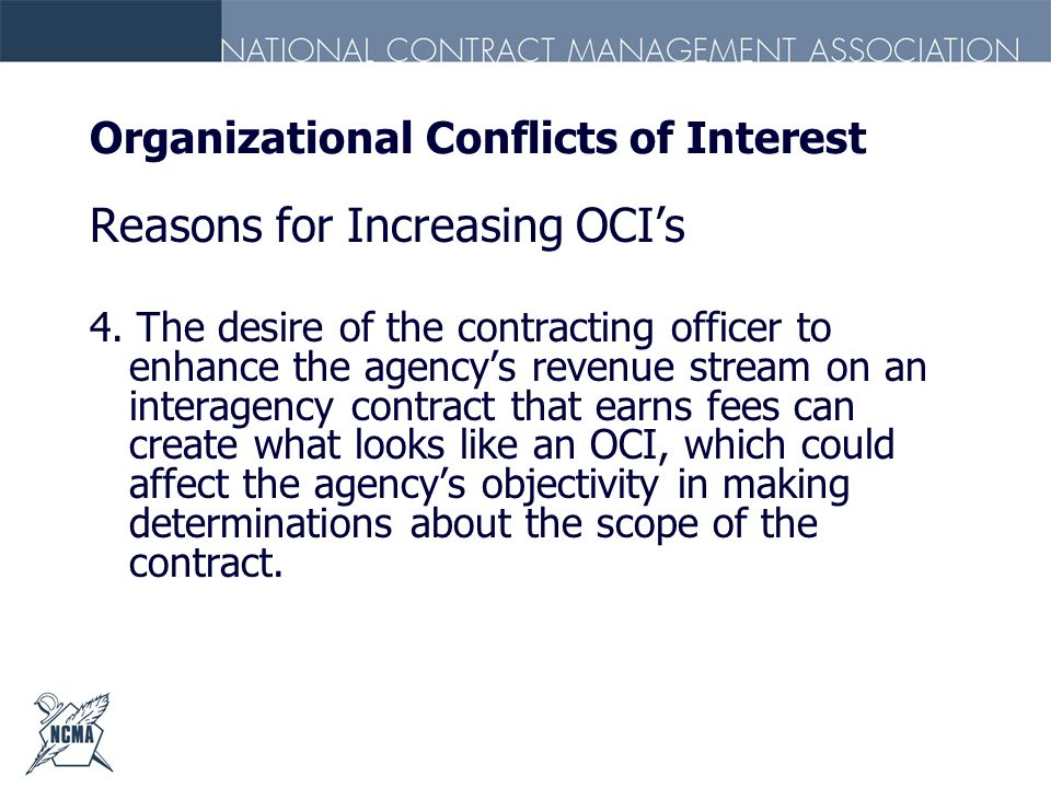 Organizational Conflicts of Interest Reasons for Increasing OCIs 4. The desire of the contracting officer to enhance the agencys revenue stream on an