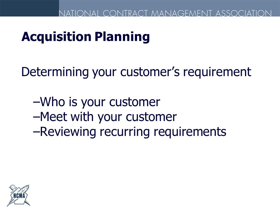 Acquisition Planning Determining your customers requirement –Who is your customer –Meet with your customer –Reviewing recurring requirements
