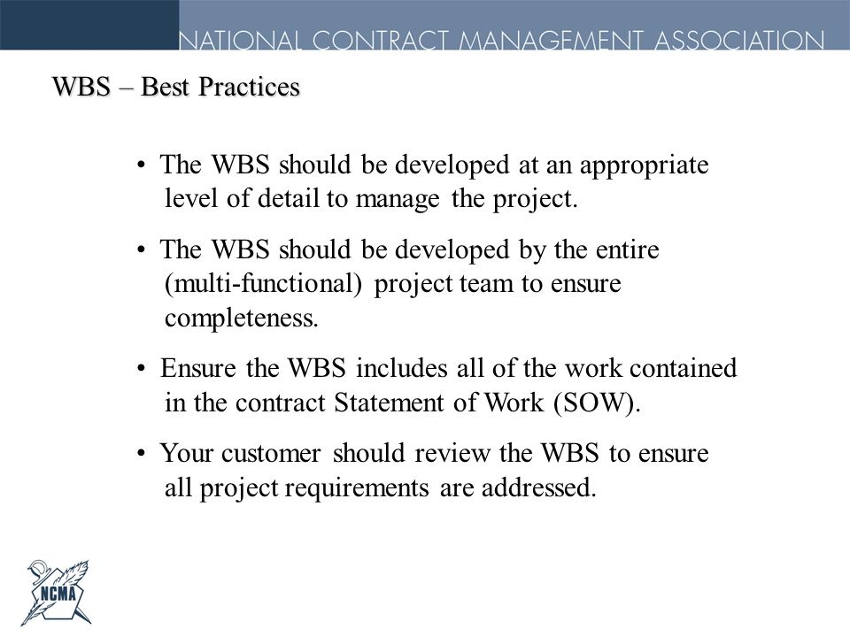WBS – Best Practices The WBS should be developed at an appropriate level of detail to manage the project. The WBS should be developed by the entire (m