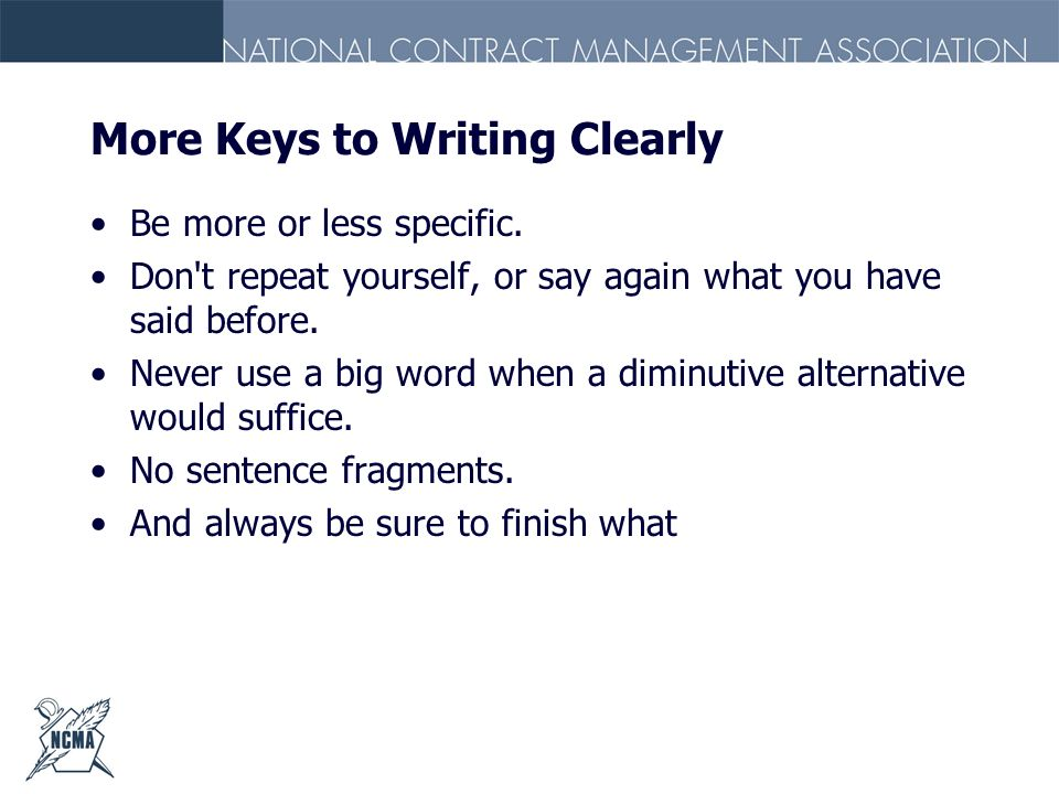More Keys to Writing Clearly Be more or less specific. Don't repeat yourself, or say again what you have said before. Never use a big word when a dimi