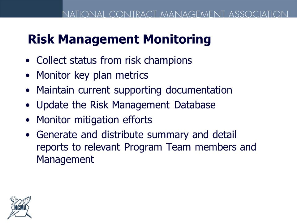 Risk Management Monitoring Collect status from risk champions Monitor key plan metrics Maintain current supporting documentation Update the Risk Manag