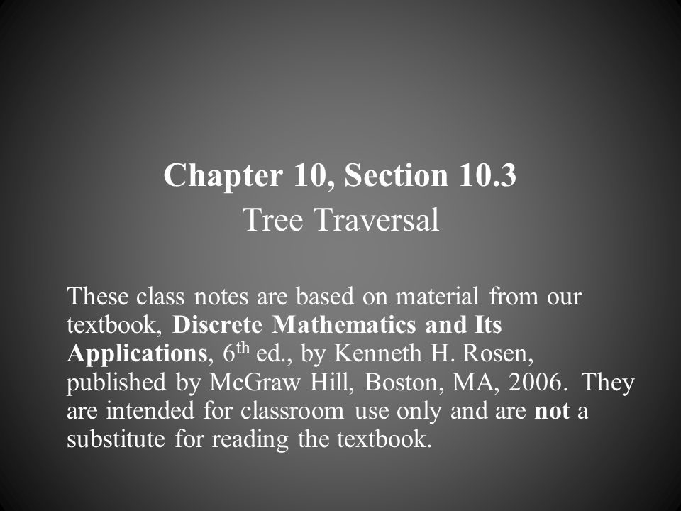 Chapter 10, Section 10.3 Tree Traversal These class notes are based on material from our textbook, Discrete Mathematics and Its Applications, 6 th ed.