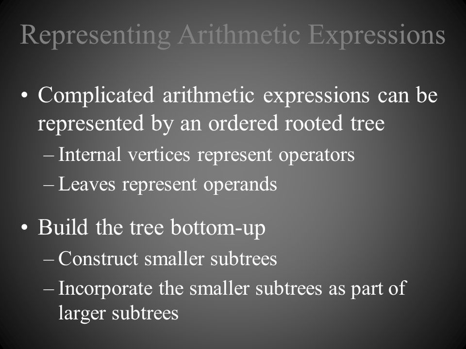 Representing Arithmetic Expressions Complicated arithmetic expressions can be represented by an ordered rooted tree –Internal vertices represent opera