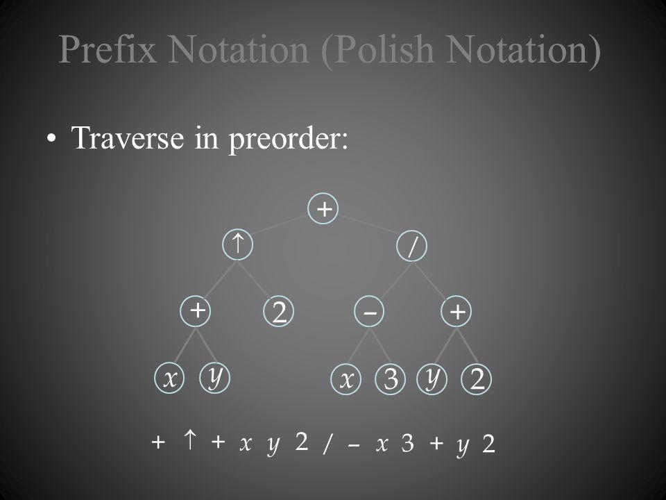 Prefix Notation (Polish Notation) Traverse in preorder: x + y 2 + x – 3 / y + 2 + – + / + 2 x y x 3 y 2