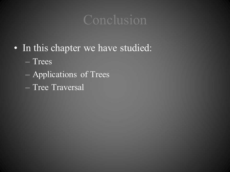 Conclusion In this chapter we have studied: –Trees –Applications of Trees –Tree Traversal