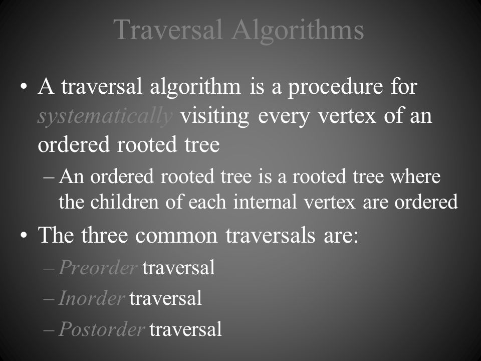 Traversal Algorithms A traversal algorithm is a procedure for systematically visiting every vertex of an ordered rooted tree –An ordered rooted tree i