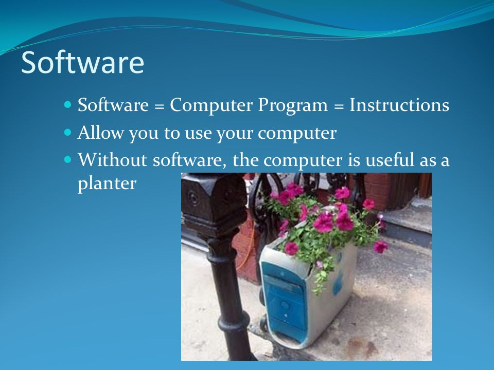 Software = Computer Program = Instructions Allow you to use your computer Without software, the computer is useful as a planter Software