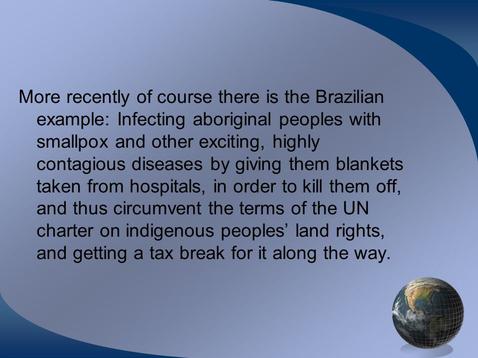 More recently of course there is the Brazilian example: Infecting aboriginal peoples with smallpox and other exciting, highly contagious diseases by giving them blankets taken from hospitals, in order to kill them off, and thus circumvent the terms of the UN charter on indigenous peoples land rights, and getting a tax break for it along the way.