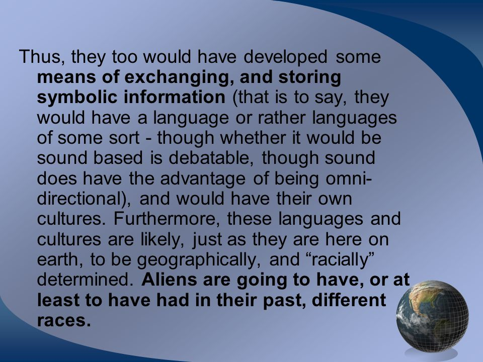 Thus, they too would have developed some means of exchanging, and storing symbolic information (that is to say, they would have a language or rather languages of some sort - though whether it would be sound based is debatable, though sound does have the advantage of being omni- directional), and would have their own cultures.
