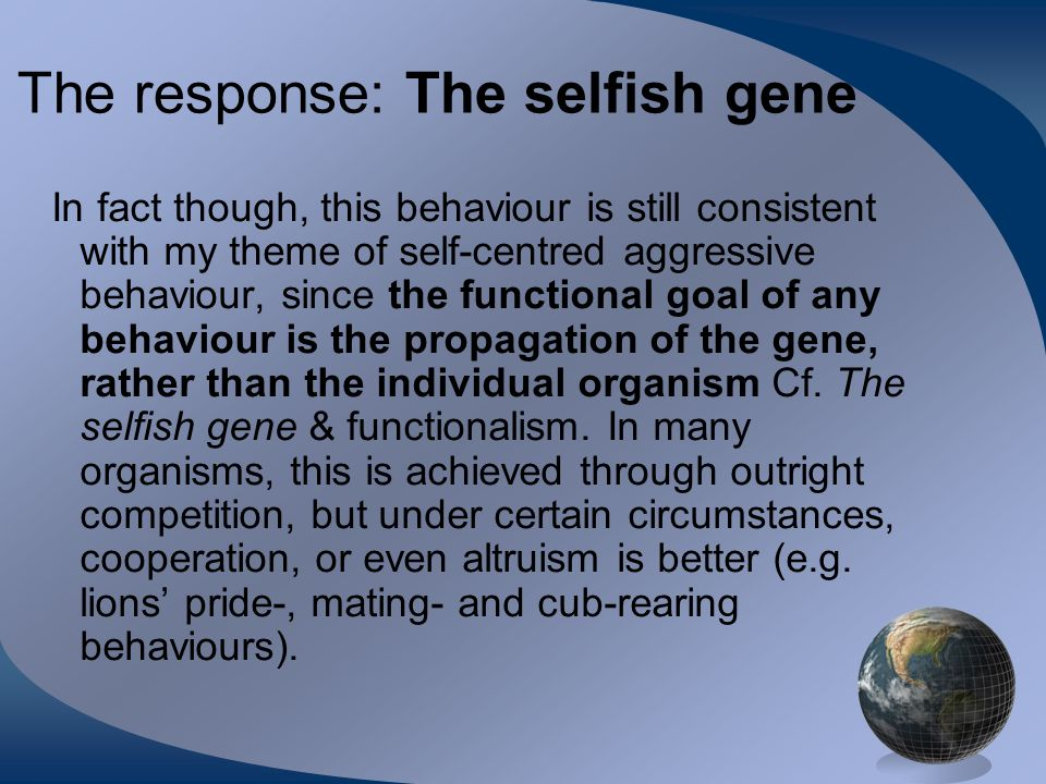The response: The selfish gene In fact though, this behaviour is still consistent with my theme of self-centred aggressive behaviour, since the functional goal of any behaviour is the propagation of the gene, rather than the individual organism Cf.