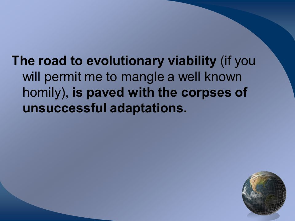 The road to evolutionary viability (if you will permit me to mangle a well known homily), is paved with the corpses of unsuccessful adaptations.