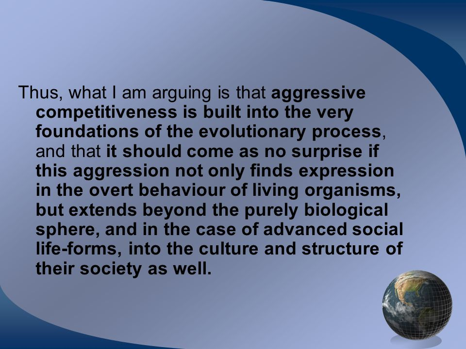 Thus, what I am arguing is that aggressive competitiveness is built into the very foundations of the evolutionary process, and that it should come as no surprise if this aggression not only finds expression in the overt behaviour of living organisms, but extends beyond the purely biological sphere, and in the case of advanced social life-forms, into the culture and structure of their society as well.