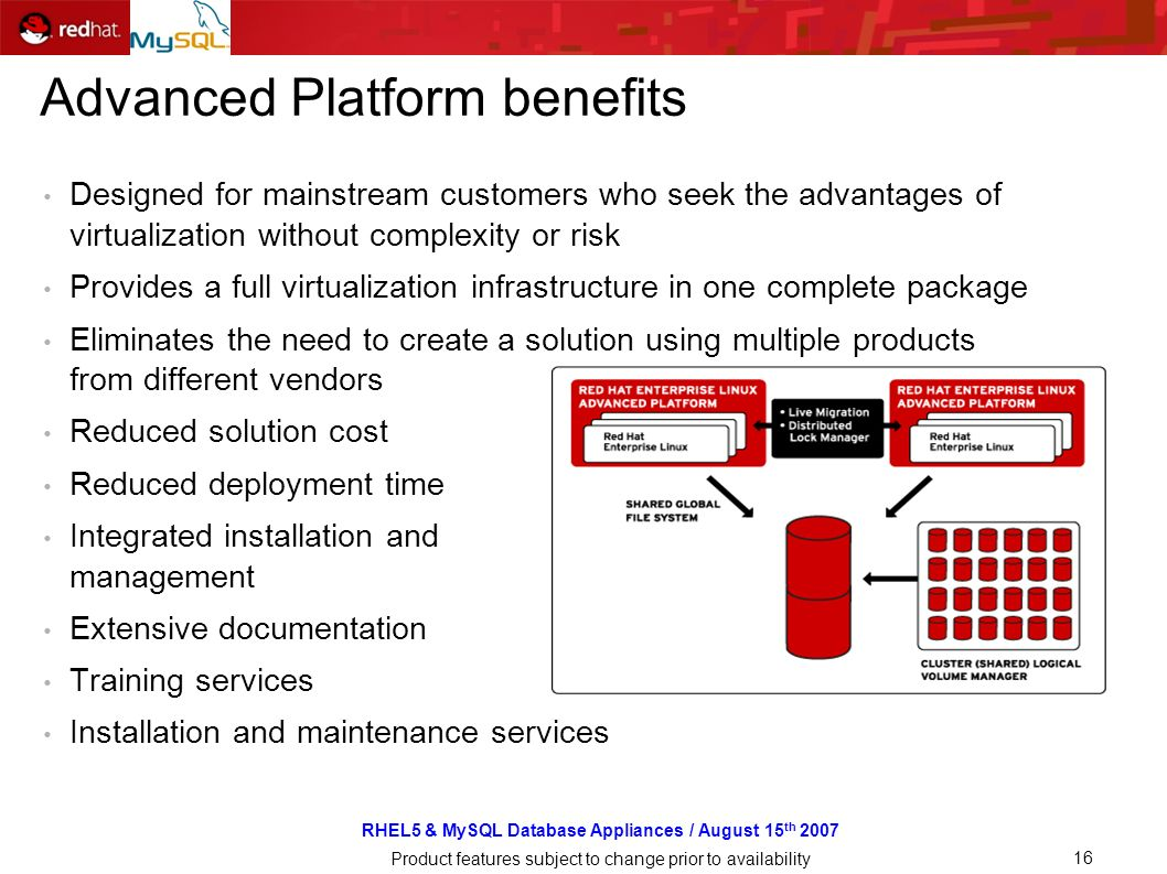 RHEL5 & MySQL Database Appliances / August 15 th 2007 Product features subject to change prior to availability 16 Advanced Platform benefits Designed for mainstream customers who seek the advantages of virtualization without complexity or risk Provides a full virtualization infrastructure in one complete package Eliminates the need to create a solution using multiple products from different vendors Reduced solution cost Reduced deployment time Integrated installation and management Extensive documentation Training services Installation and maintenance services