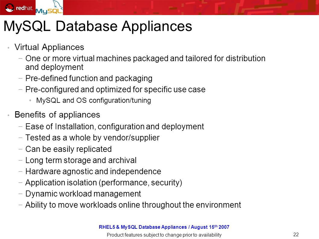 RHEL5 & MySQL Database Appliances / August 15 th 2007 Product features subject to change prior to availability 22 MySQL Database Appliances Virtual Appliances One or more virtual machines packaged and tailored for distribution and deployment Pre-defined function and packaging Pre-configured and optimized for specific use case MySQL and OS configuration/tuning Benefits of appliances Ease of Installation, configuration and deployment Tested as a whole by vendor/supplier Can be easily replicated Long term storage and archival Hardware agnostic and independence Application isolation (performance, security) Dynamic workload management Ability to move workloads online throughout the environment