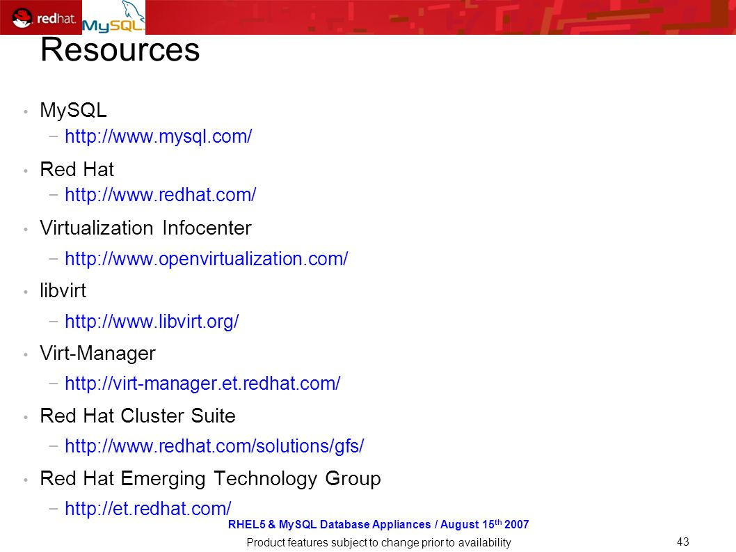 RHEL5 & MySQL Database Appliances / August 15 th 2007 Product features subject to change prior to availability 43 Resources MySQL http://www.mysql.com