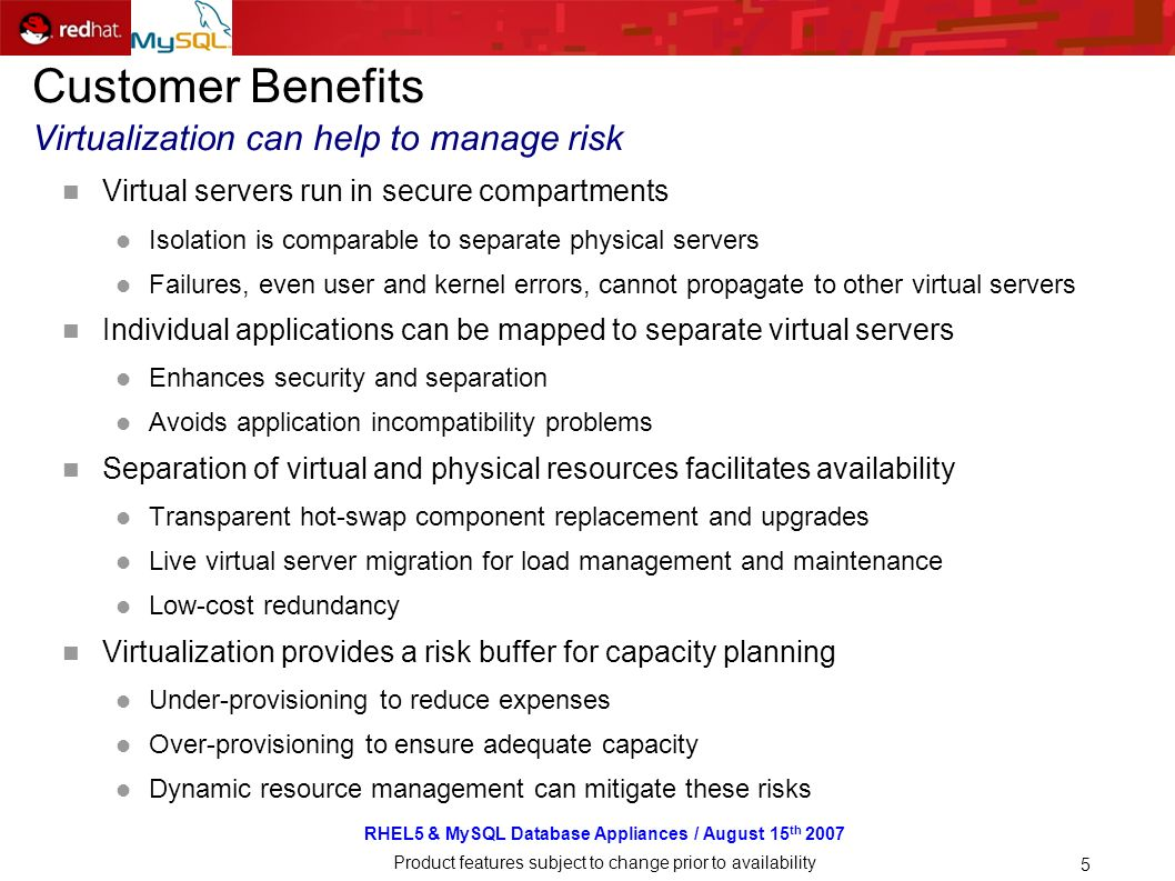 RHEL5 & MySQL Database Appliances / August 15 th 2007 Product features subject to change prior to availability 5 Customer Benefits Virtualization can help to manage risk Virtual servers run in secure compartments Isolation is comparable to separate physical servers Failures, even user and kernel errors, cannot propagate to other virtual servers Individual applications can be mapped to separate virtual servers Enhances security and separation Avoids application incompatibility problems Separation of virtual and physical resources facilitates availability Transparent hot-swap component replacement and upgrades Live virtual server migration for load management and maintenance Low-cost redundancy Virtualization provides a risk buffer for capacity planning Under-provisioning to reduce expenses Over-provisioning to ensure adequate capacity Dynamic resource management can mitigate these risks