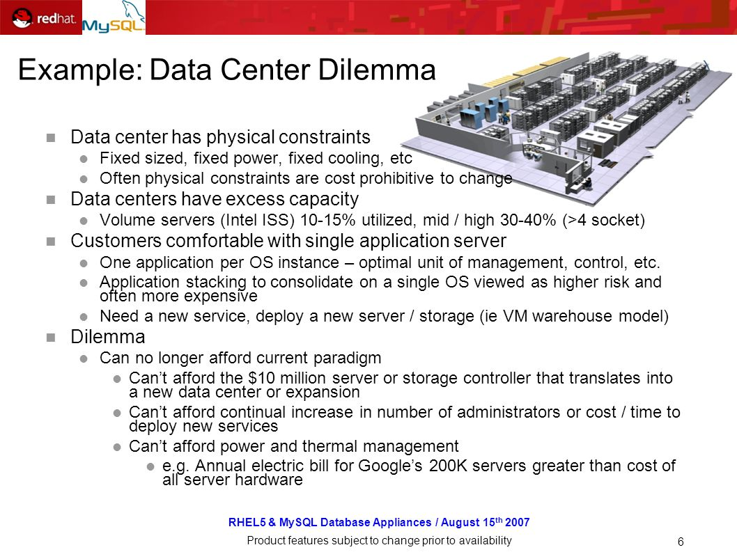 RHEL5 & MySQL Database Appliances / August 15 th 2007 Product features subject to change prior to availability 6 Example: Data Center Dilemma Data cen