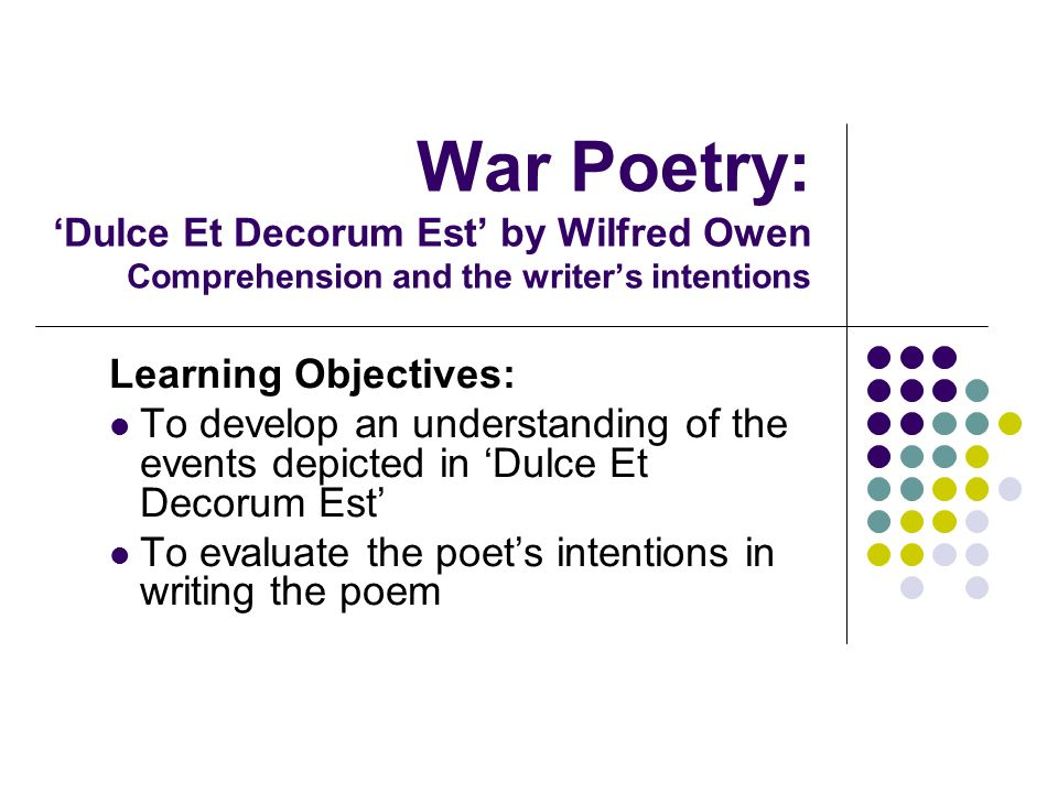 War Poetry: Dulce Et Decorum Est by Wilfred Owen Comprehension and the writers intentions Learning Objectives: To develop an understanding of the even