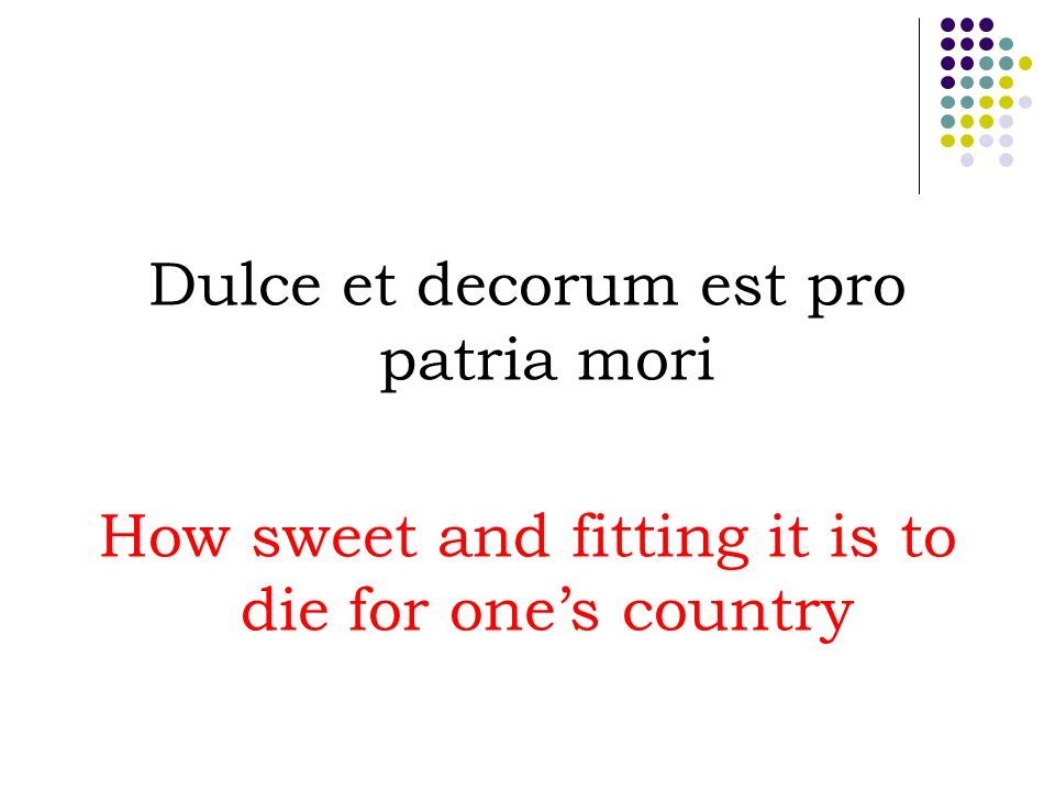Dulce et decorum est pro patria mori How sweet and fitting it is to die for ones country