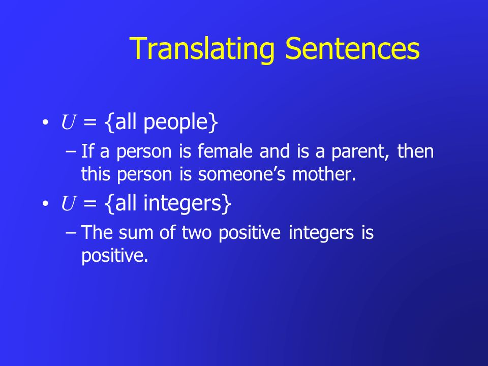 Translating Sentences U = {all people} –If a person is female and is a parent, then this person is someones mother. U = {all integers} –The sum of two