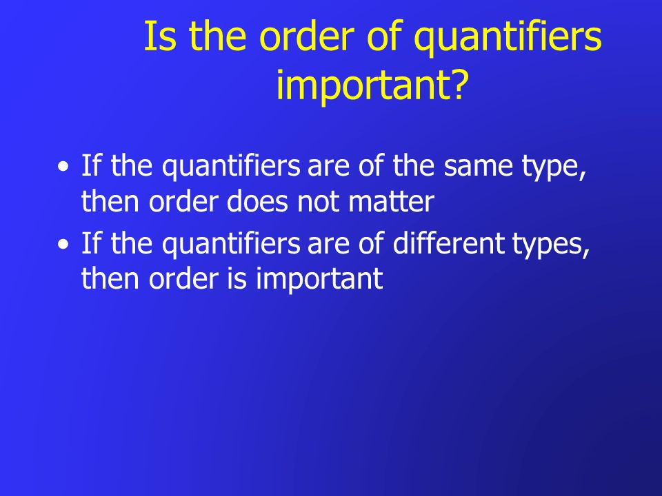 Is the order of quantifiers important? If the quantifiers are of the same type, then order does not matter If the quantifiers are of different types,