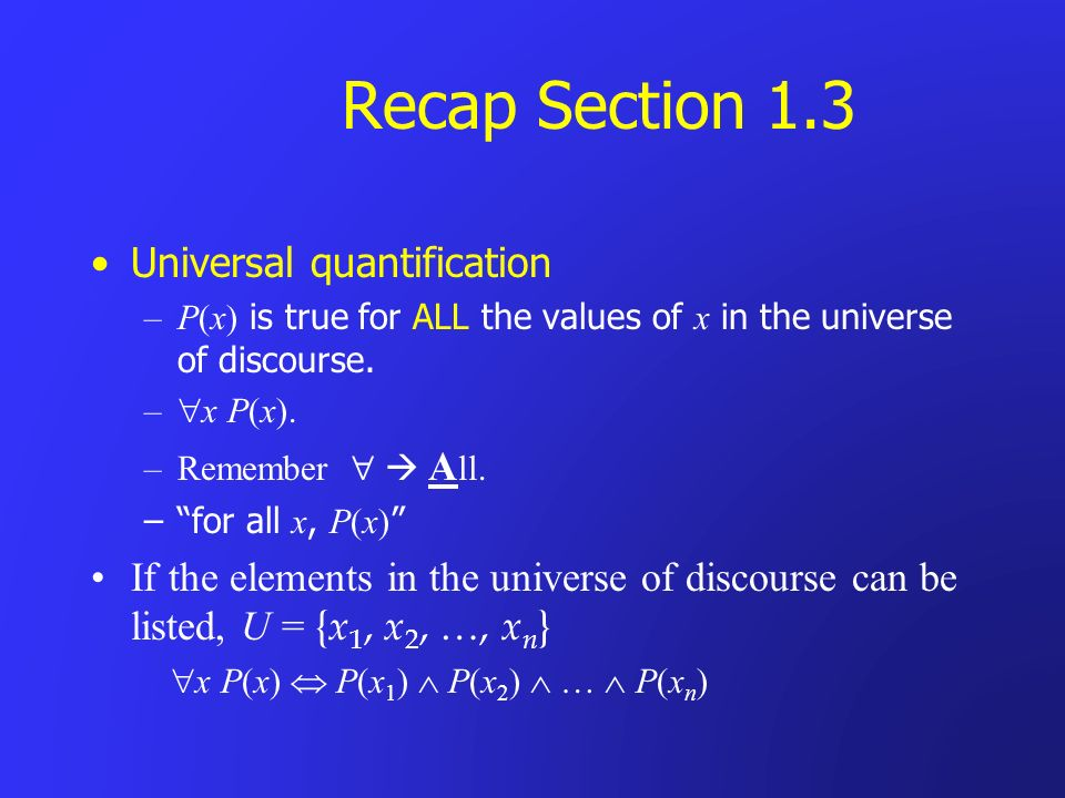Recap Section 1.3 Universal quantification –P(x) is true for ALL the values of x in the universe of discourse. – x P(x). –Remember A ll. –for all x, P