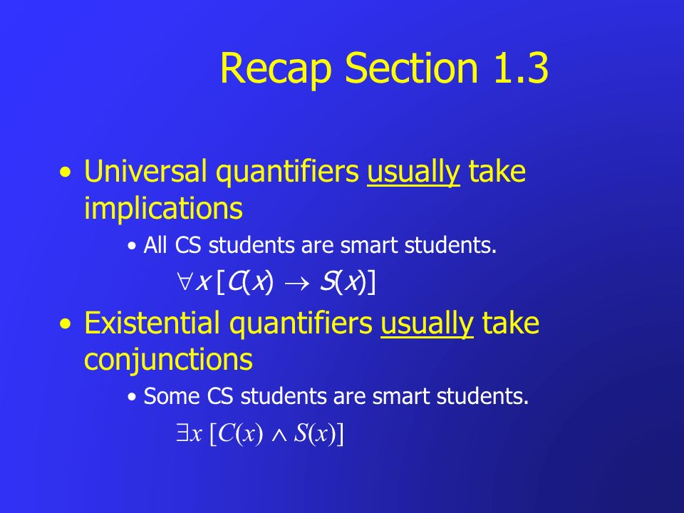 Recap Section 1.3 Universal quantifiers usually take implications All CS students are smart students. x [C(x) S(x)] Existential quantifiers usually ta