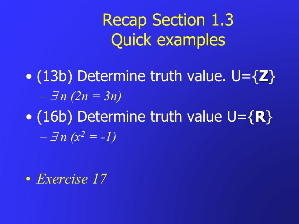 Recap Section 1.3 Quick examples Z(13b) Determine truth value. U={Z} – n (2n = 3n) R(16b) Determine truth value U={R} – n (x 2 = -1) Exercise 17