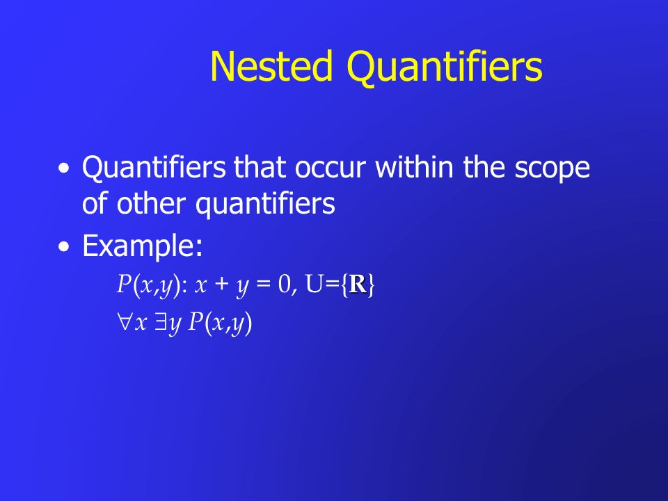Nested Quantifiers Quantifiers that occur within the scope of other quantifiers Example: R P ( x, y ): x + y = 0, U={ R } x y P ( x, y )