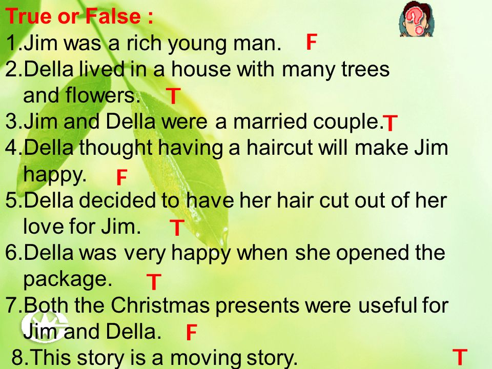 True or False : 1.Jim was a rich young man. 2.Della lived in a house with many trees and flowers. 3.Jim and Della were a married couple. 4.Della thoug