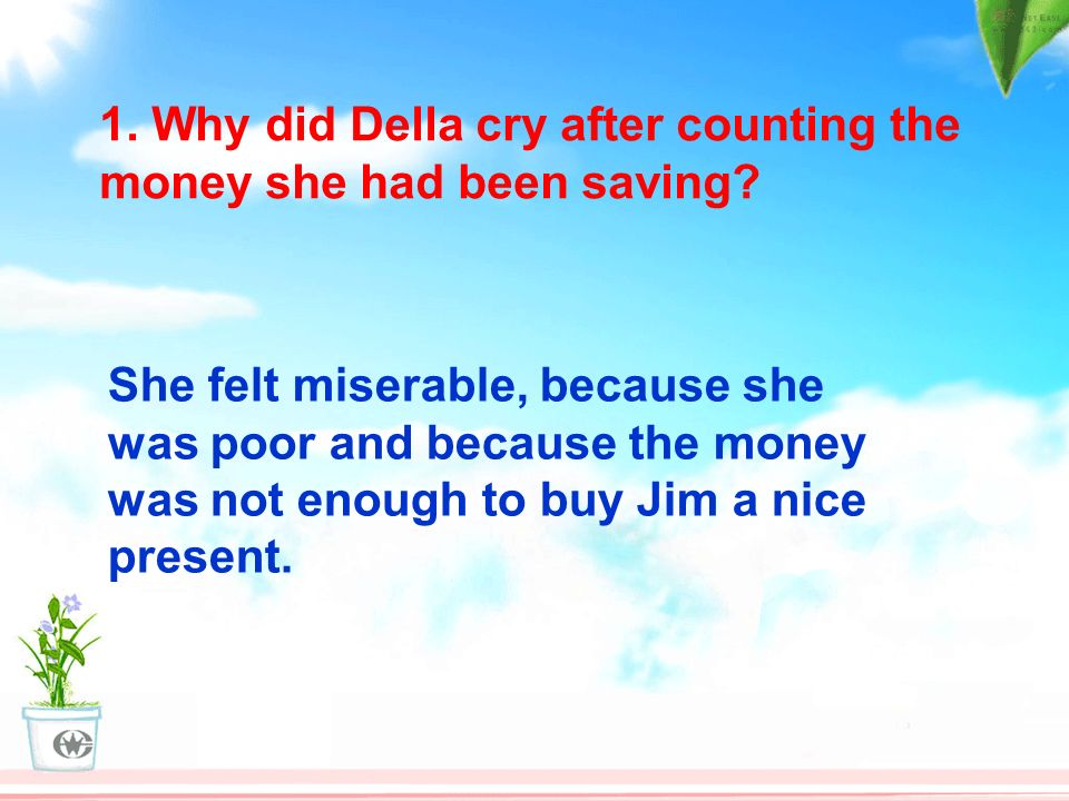 1. Why did Della cry after counting the money she had been saving? She felt miserable, because she was poor and because the money was not enough to bu