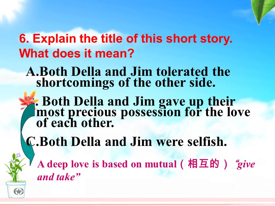 6. Explain the title of this short story. What does it mean? A.Both Della and Jim tolerated the shortcomings of the other side. B. Both Della and Jim