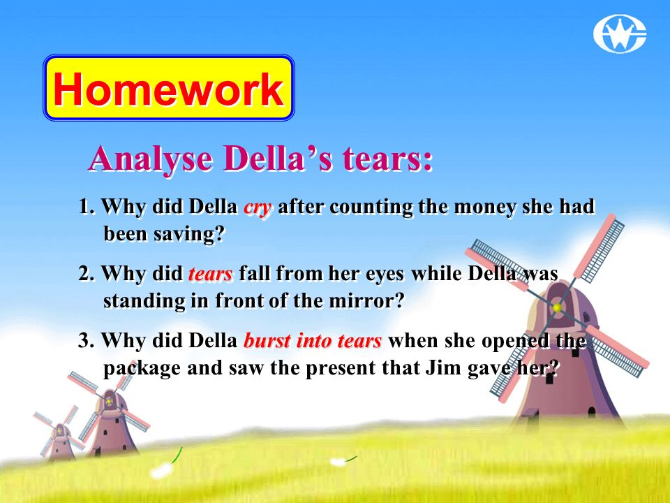 Homework Analyse Dellas tears: cry 1. Why did Della cry after counting the money she had been saving? tears 2. Why did tears fall from her eyes while