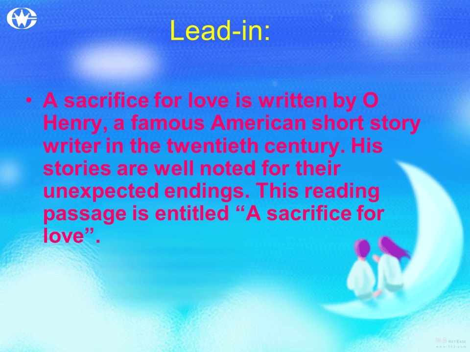 Lead-in: A sacrifice for love is written by O Henry, a famous American short story writer in the twentieth century. His stories are well noted for the