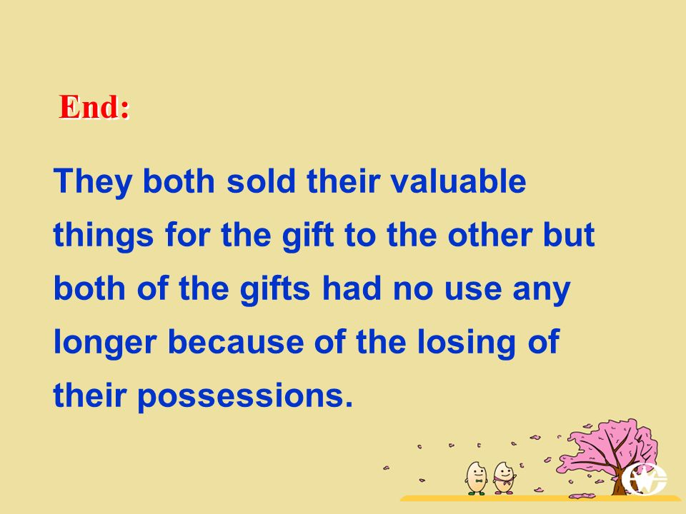 End: They both sold their valuable things for the gift to the other but both of the gifts had no use any longer because of the losing of their possess